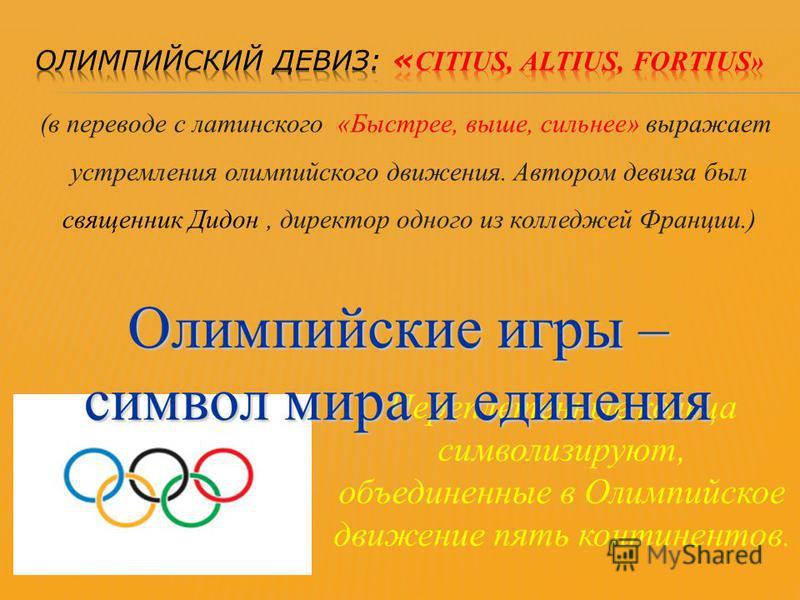 (в переводе с латинского «Быстрее, выше, сильнее» выражает устремления олимпийского движения. Автором девиза был священник Дидон, директор одного из колледжей Франции.)