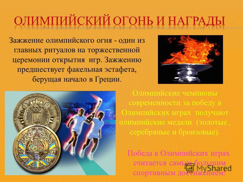 Зажжение олимпийского огня - один из главных ритуалов на торжественной церемонии открытия игр. Зажжению предшествует факельная эстафета, берущая начало в Греции. Олимпийские чемпионы современности за победу в Олимпийских играх получают олимпийские ме