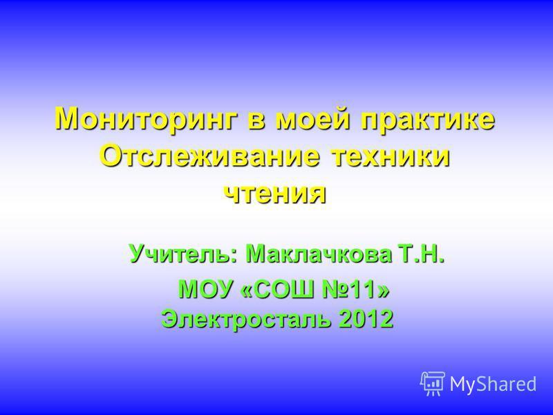 Мониторинг в моей практике Отслеживание техники чтения Учитель: Маклачкова Т.Н. Учитель: Маклачкова Т.Н. МОУ «СОШ 11» Электросталь 2012 МОУ «СОШ 11» Электросталь 2012