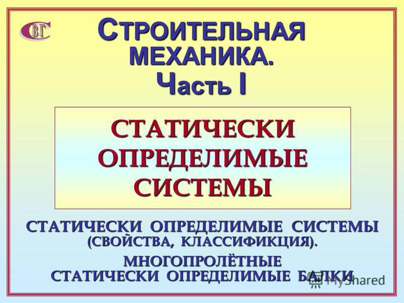 СТАТИЧЕСКИ ОПРЕДЕЛИМЫЕ СИСТЕМЫ С ТРОИТЕЛЬНАЯ МЕХАНИКА. Ч асть I СТАТИЧЕСКИ ОПРЕДЕЛИМЫЕ СИСТЕМЫ (СВОЙСТВА, КЛАССИФИКЦИЯ). МНОГОПРОЛЁТНЫЕ СТАТИЧЕСКИ ОПРЕДЕЛИМЫЕ БАЛКИ