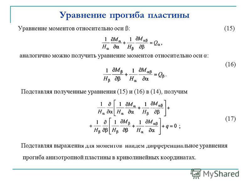 Уравнение прогиба пластины Уравнение моментов относительно оси β: (15) аналогично можно получить уравнение моментов относительно оси α: (16) Подставляя полученные уравнения (15) и (16) в (14), получим (17) Подставляя выражения для моментов найдем диф