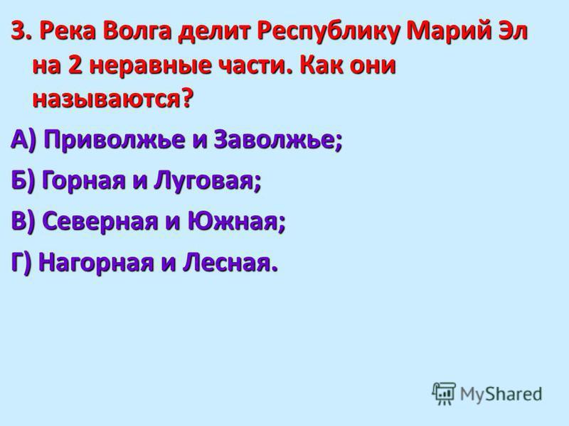 3. Река Волга делит Республику Марий Эл на 2 неравные части. Как они называются? А) Приволжье и Заволжье; Б) Горная и Луговая; В) Северная и Южная; Г) Нагорная и Лесная.