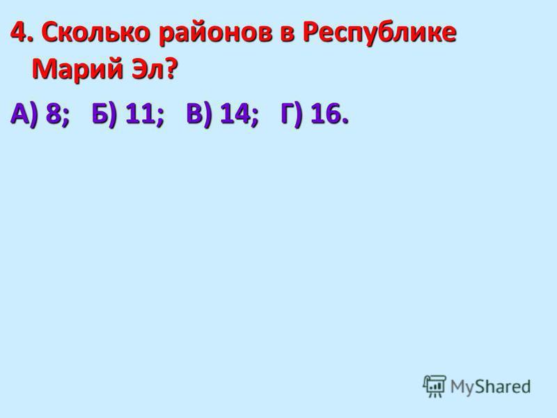 4. Сколько районов в Республике Марий Эл? А) 8; Б) 11; В) 14; Г) 16.