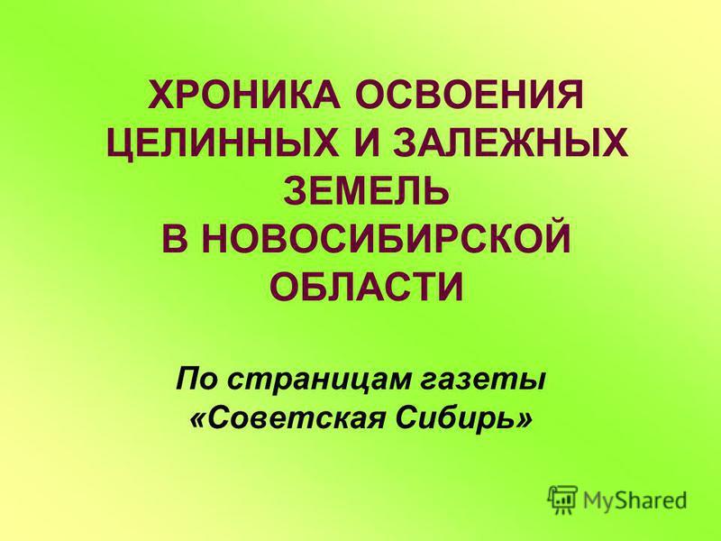ХРОНИКА ОСВОЕНИЯ ЦЕЛИННЫХ И ЗАЛЕЖНЫХ ЗЕМЕЛЬ В НОВОСИБИРСКОЙ ОБЛАСТИ По страницам газеты «Советская Сибирь»