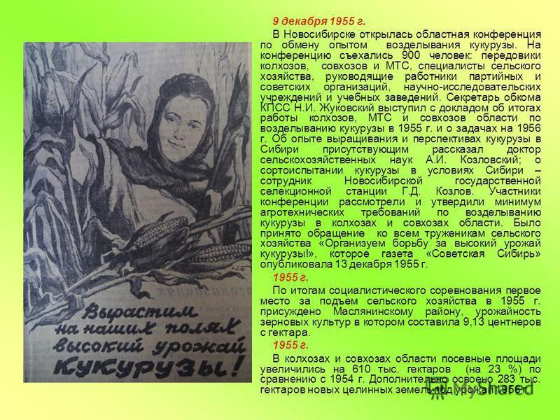 9 декабря 1955 г. В Новосибирске открылась областная конференция по обмену опытом возделывания кукурузы. На конференцию съехались 900 человек: передовики колхозов, совхозов и МТС, специалисты сельского хозяйства, руководящие работники партийных и сов