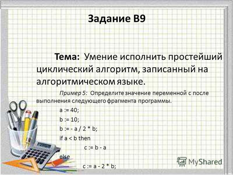 Тема: Умение исполнить простейший циклический алгоритм, записанный на алгоритмическом языке. Пример 5: Определите значение переменной c после выполнения следующего фрагмента программы. a := 40; b := 10; b := - a / 2 * b; if a < b then c := b - a else