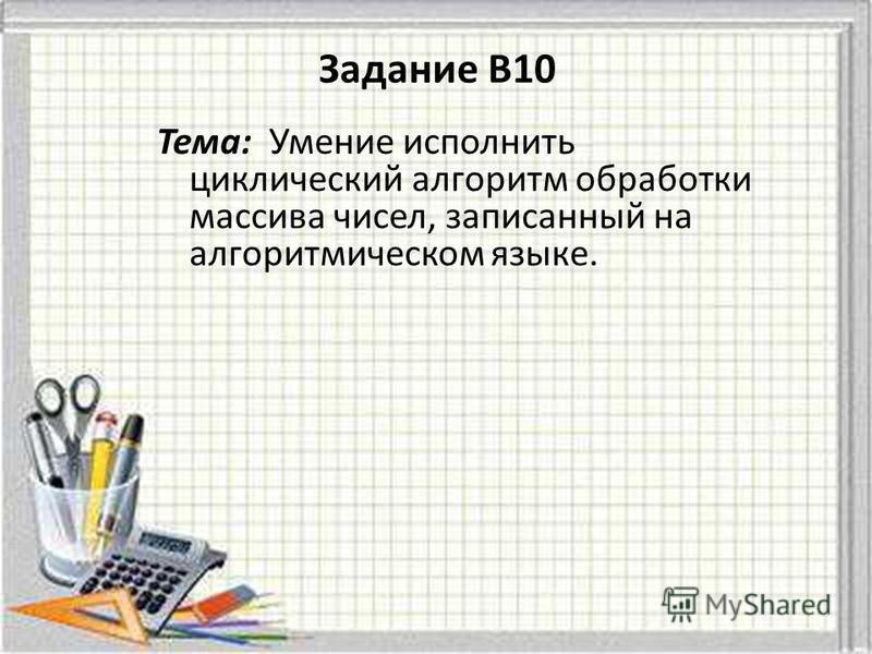 Тема: Умение исполнить циклический алгоритм обработки массива чисел, записанный на алгоритмическом языке. Задание B10