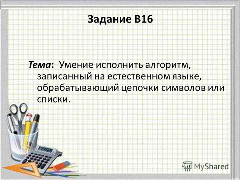 Тема: Умение исполнить алгоритм, записанный на естественном языке, обрабатывающий цепочки символов или списки. Задание B16