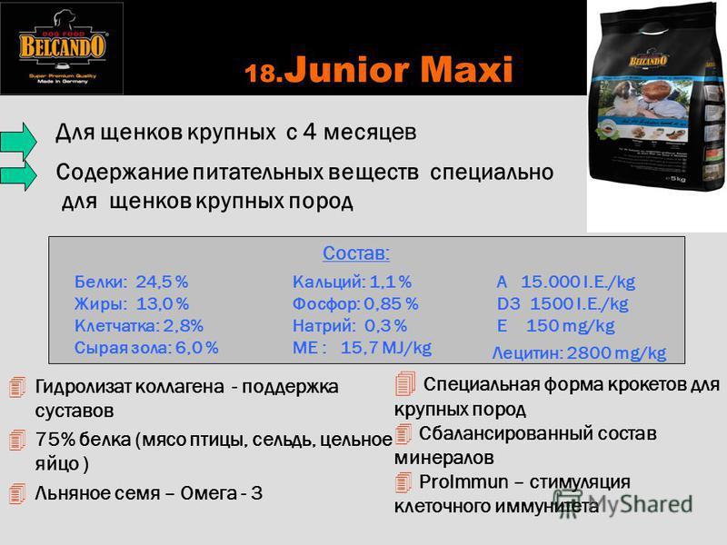 18. Junior Maxi 4 Специальная форма крокетов для крупных пород 4 Сбалансированный состав минералов 4 ProImmun – стимуляция клеточного иммунитета Состав: Белки: 24,5 % Жиры: 13,0 % Клетчатка: 2,8% Сырая зола: 6,0 % Кальций: 1,1 % Фосфор: 0,85 % Натрий