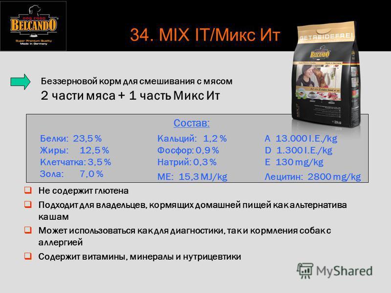 Состав: Белки: 23,5 % Жиры: 12,5 % Клетчатка: 3,5 % Зола: 7,0 % Кальций: 1,2 % Фосфор: 0,9 % Натрий: 0,3 % ME: 15,3 MJ/kg A 13.000 I.E./kg D 1.300 I.E./kg E 130 mg/kg Лецитин: 2800 mg/kg Беззерновой корм для смешивания с мясом 2 части мяса + 1 часть