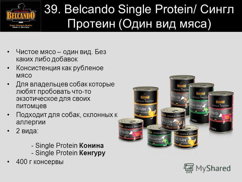 39. Belcando Single Protein/ Сингл Протеин (Один вид мяса) Чистое мясо – один вид. Без каких либо добавок Консистенция как рубленое мясо Для владельцев собак которые любят пробовать что-то экзотическое для своих питомцев Подходит для собак, склонных