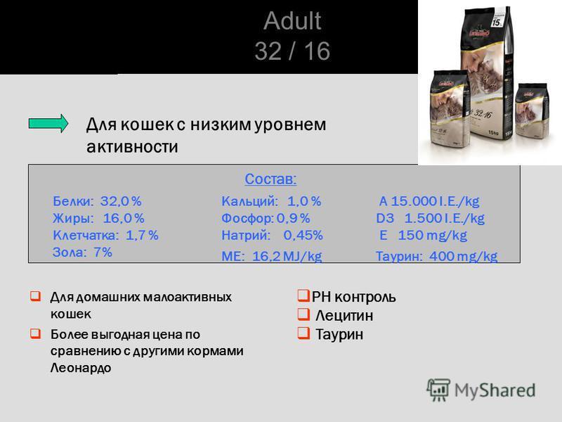 PH контроль Лецитин Таурин Состав: Белки: 32,0 % Жиры: 16,0 % Клетчатка: 1,7 % Зола: 7% Кальций: 1,0 % Фосфор: 0,9 % Натрий: 0,45% ME: 16,2 MJ/kg A 15.000 I.E./kg D3 1.500 I.E./kg E 150 mg/kg Таурин: 400 mg/kg Для кошек с низким уровнем активности Ad
