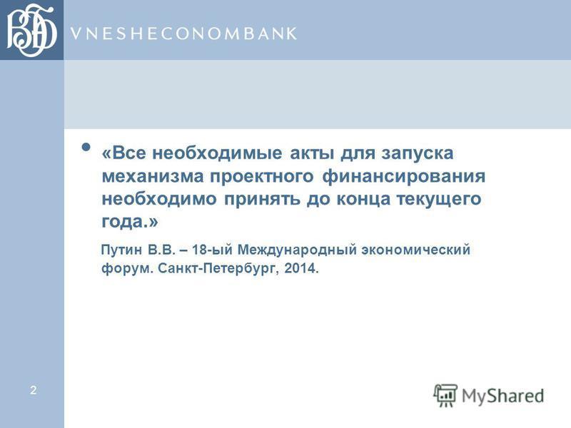 2 «Все необходимые акты для запуска механизма проектного финансирования необходимо принять до конца текущего года.» Путин В.В. – 18-ый Международный экономический форум. Санкт-Петербург, 2014.