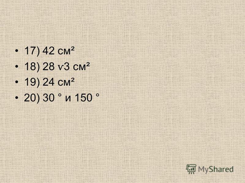 17) 42 см² 18) 28 ѵ 3 см² 19) 24 см² 20) 30 ° и 150 °
