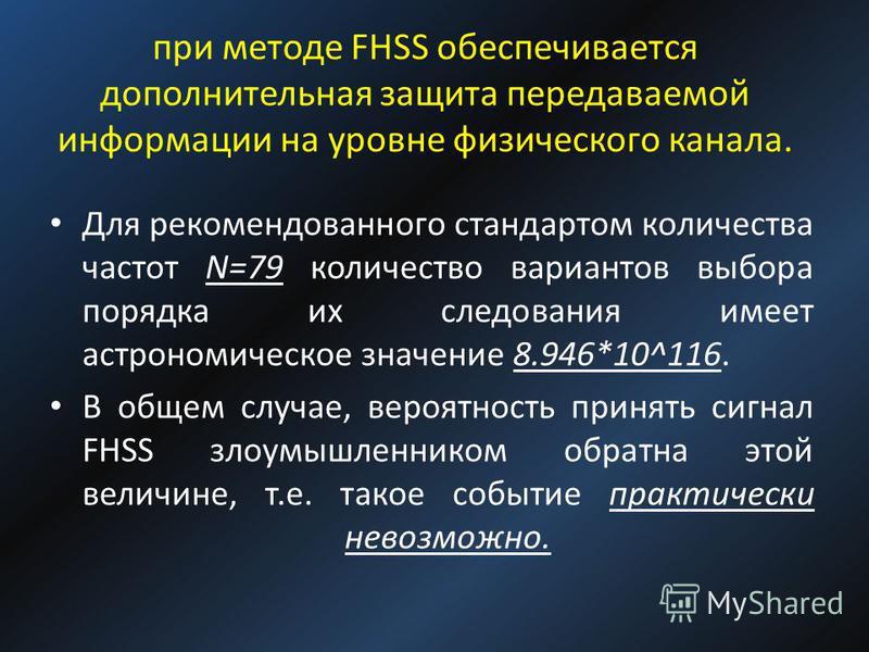 при методе FHSS обеспечивается дополнительная защита передаваемой информации на уровне физического канала. Для рекомендованного стандартом количества частот N=79 количество вариантов выбора порядка их следования имеет астрономическое значение 8.946*1