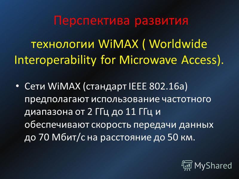 технологии WiMAX ( Worldwide Interoperability for Microwave Access). Сети WiMAX (стандарт IEEE 802.16a) предполагают использование частотного диапазона от 2 ГГц до 11 ГГц и обеспечивают скорость передачи данных до 70 Мбит/с на расстояние до 50 км. Пе