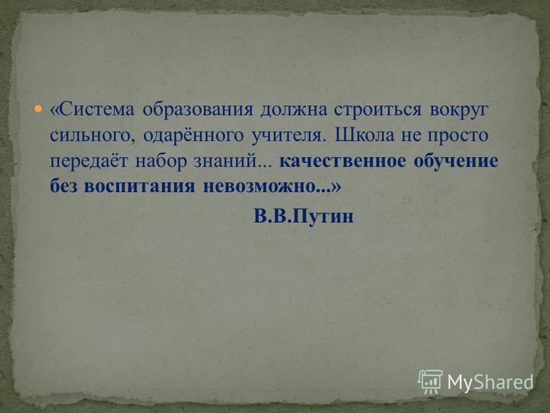 «Система образования должна строиться вокруг сильного, одарённого учителя. Школа не просто передаёт набор знаний... качественное обучение без воспитания невозможно...» В.В.Путин
