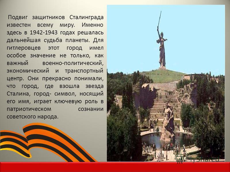 Подвиг защитников Сталинграда известен всему миру. Именно здесь в 1942-1943 годах решалась дальнейшая судьба планеты. Для гитлеровцев этот город имел особое значение не только, как важный военно-политический, экономический и транспортный центр. Они п