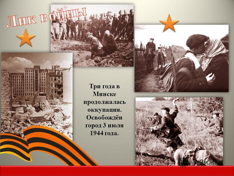 Три года в Минске продолжалась оккупация. Освобождён город 3 июля 1944 года.