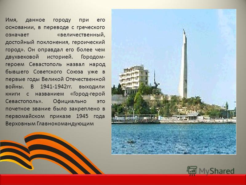 Имя, данное городу при его основании, в переводе с греческого означает «величественный, достойный поклонения, героический город». Он оправдал его более чем двухвековой историей. Городом- героем Севастополь назвал народ бывшего Советского Союза уже в