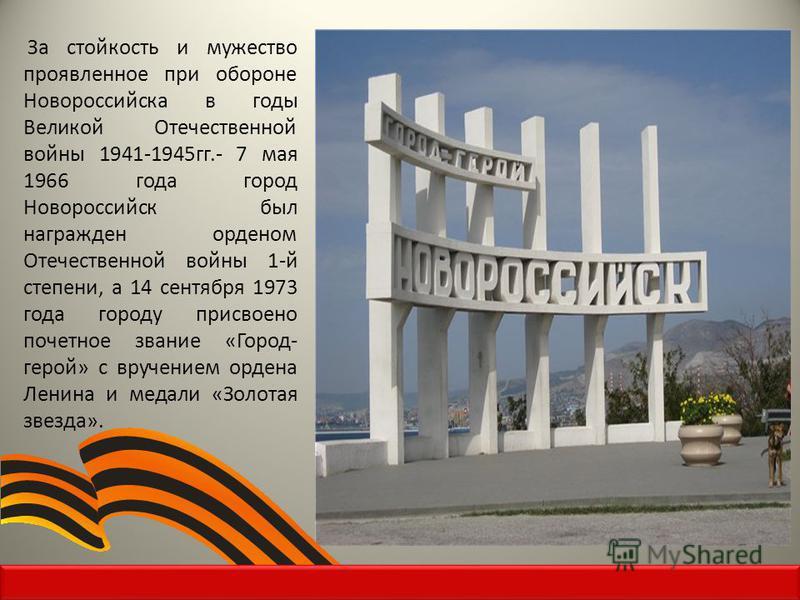 За стойкость и мужество проявленное при обороне Новороссийска в годы Великой Отечественной войны 1941-1945 гг.- 7 мая 1966 года город Новороссийск был награжден орденом Отечественной войны 1-й степени, а 14 сентября 1973 года городу присвоено почетно