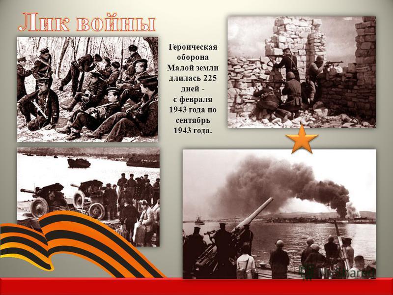 Героическая оборона Малой земли длилась 225 дней - с февраля 1943 года по сентябрь 1943 года.