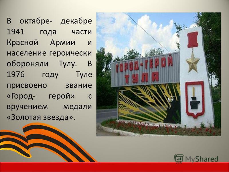 В октябре- декабре 1941 года части Красной Армии и население героически обороняли Тулу. В 1976 году Туле присвоено звание «Город- герой» с вручением медали «Золотая звезда».