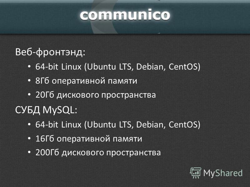 Веб-фронтэнд: 64-bit Linux (Ubuntu LTS, Debian, CentOS) 8Гб оперативной памяти 20Гб дискового пространства СУБД MySQL: 64-bit Linux (Ubuntu LTS, Debian, CentOS) 16Гб оперативной памяти 200Гб дискового пространства