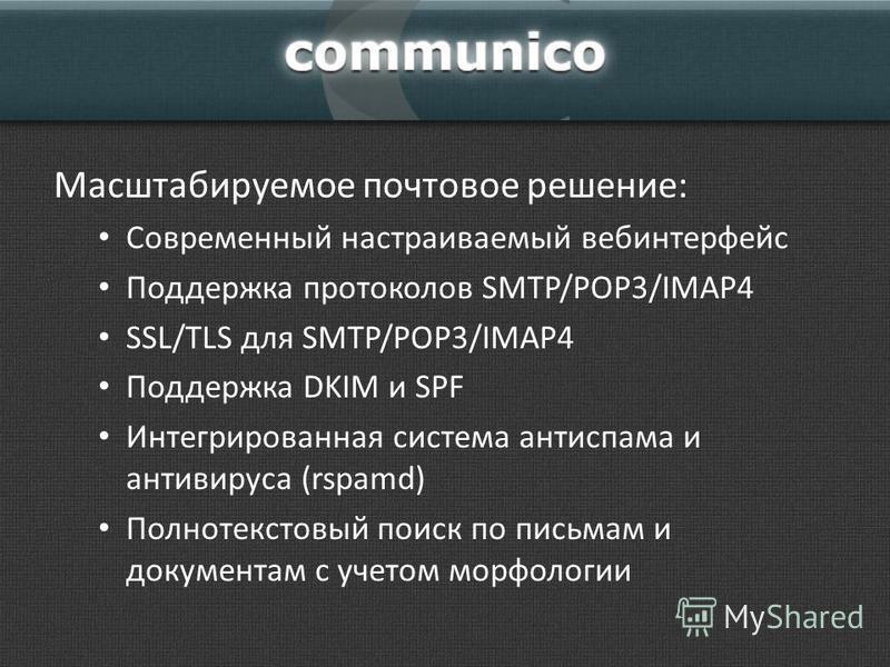 Масштабируемое почтовое решение: Современный настраиваемый веб интерфейс Поддержка протоколов SMTP/POP3/IMAP4 SSL/TLS для SMTP/POP3/IMAP4 Поддержка DKIM и SPF Интегрированная система антиспама и антивируса (rspamd) Полнотекстовый поиск по письмам и д