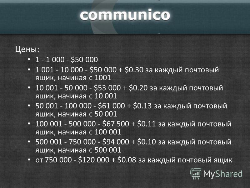 Цены: 1 - 1 000 - $50 000 1 001 - 10 000 - $50 000 + $0.30 за каждый почтовый ящик, начиная с 1001 10 001 - 50 000 - $53 000 + $0.20 за каждый почтовый ящик, начиная с 10 001 50 001 - 100 000 - $61 000 + $0.13 за каждый почтовый ящик, начиная с 50 00