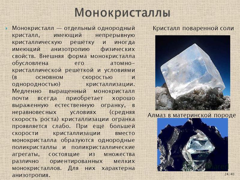 Монокристалл отдельный однородный кристалл, имеющий непрерывную кристаллическую решётку и иногда имеющий анизотропию физических свойств. Внешняя форма монокристалла обусловлена его атомно- кристаллической решёткой и условиями (в основном скоростью и