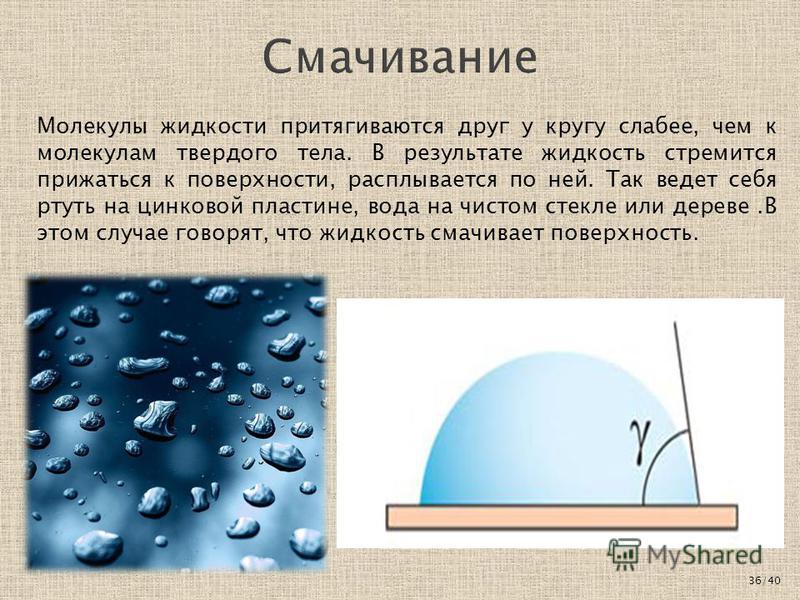 Молекулы жидкости притягиваются друг у кругу слабее, чем к молекулам твердого тела. В результате жидкость стремится прижаться к поверхности, расплывается по ней. Так ведет себя ртуть на цинковой пластине, вода на чистом стекле или дереве.В этом случа