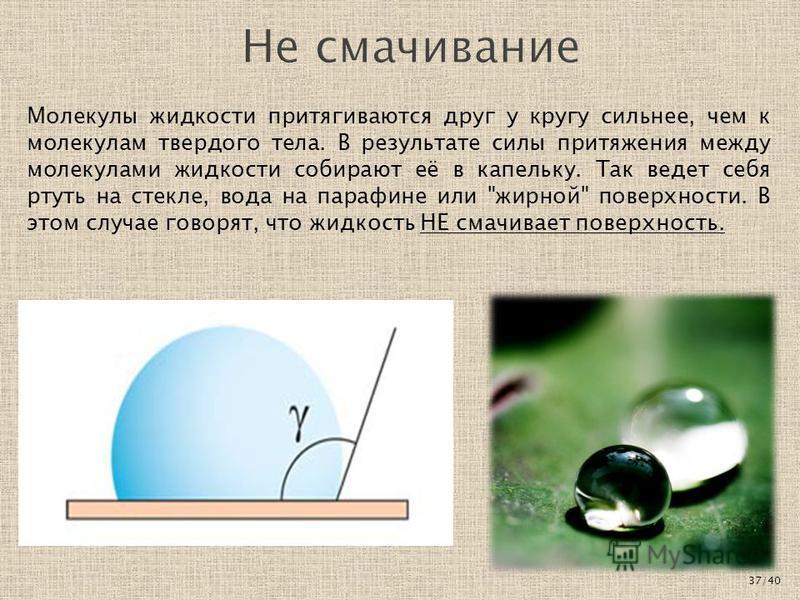 Молекулы жидкости притягиваются друг у кругу сильнее, чем к молекулам твердого тела. В результате силы притяжения между молекулами жидкости собирают её в капельку. Так ведет себя ртуть на стекле, вода на парафине или