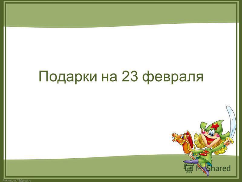 FokinaLida.75@mail.ru Подарки на 23 февраля