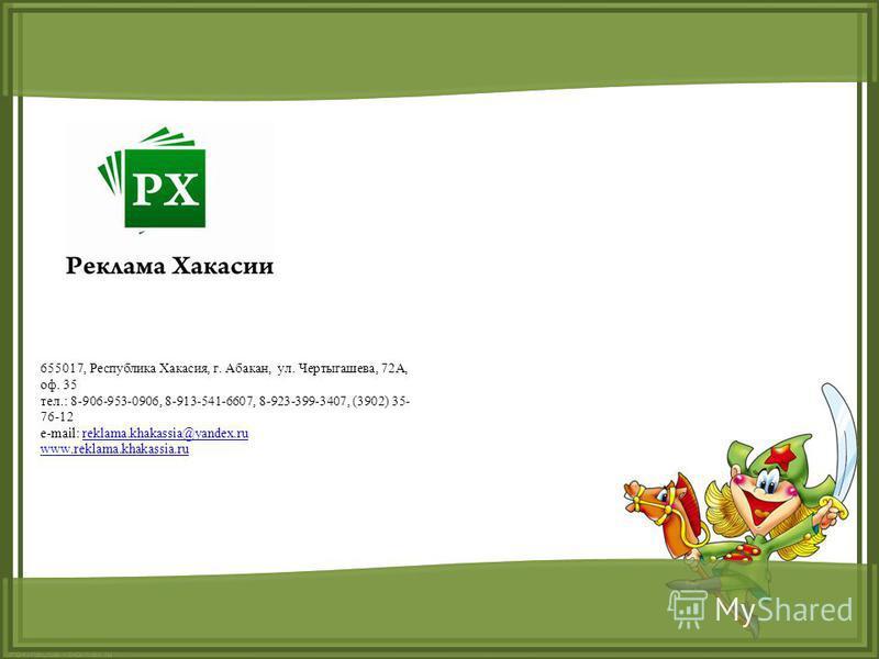 FokinaLida.75@mail.ru 655017, Республика Хакасия, г. Абакан, ул. Чертыгашева, 72А, оф. 35 тел.: 8-906-953-0906, 8-913-541-6607, 8-923-399-3407, (3902) 35- 76-12 e-mail: reklama.khakassia@yandex.rureklama.khakassia@yandex.ru www.reklama.khakassia.ru
