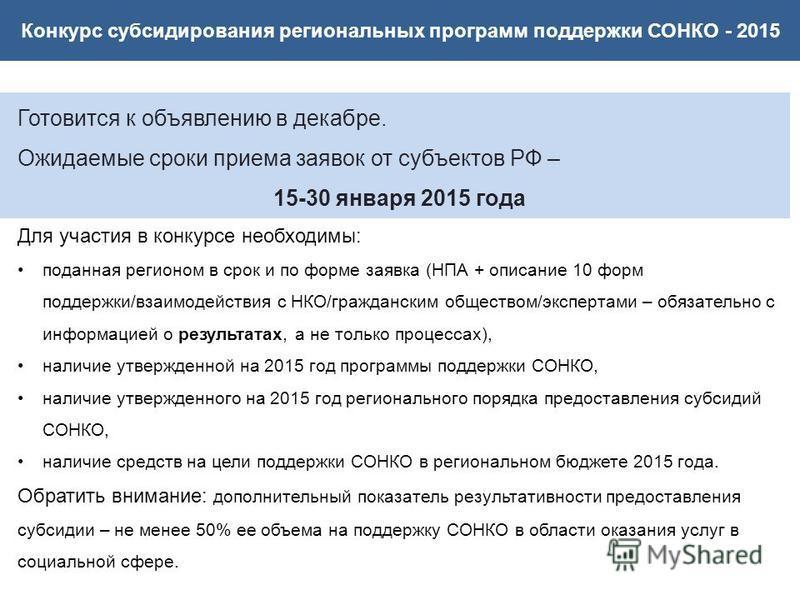 Конкурс субсидирования региональных программ поддержки СОНКО - 2015 Готовится к объявлению в декабре. Ожидаемые сроки приема заявок от субъектов РФ – 15-30 января 2015 года Для участия в конкурсе необходимы: поданная регионом в срок и по форме заявка