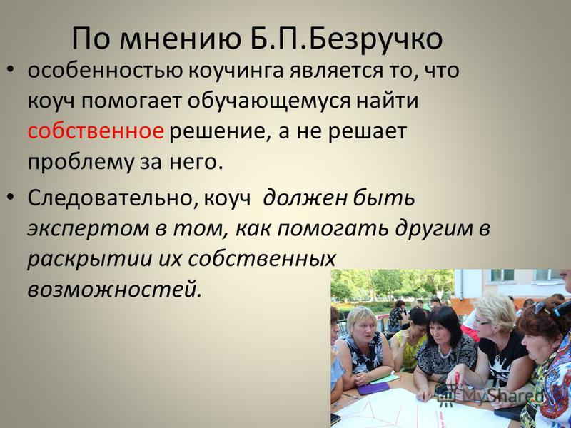 По мнению Б.П.Безручко особенностью коучинга является то, что коуч помогает обучающемуся найти собственное решение, а не решает проблему за него. Следовательно, коуч должен быть экспертом в том, как помогать другим в раскрытии их собственных возможно