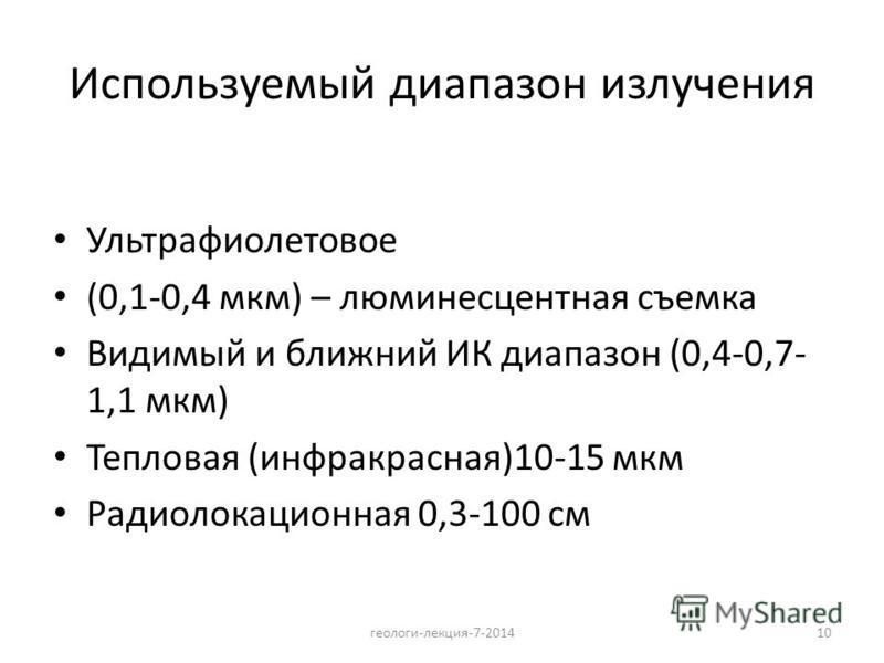 10 Используемый диапазон излучения Ультрафиолетовое (0,1-0,4 мкм) – люминесцентная съемка Видимый и ближний ИК диапазон (0,4-0,7- 1,1 мкм) Тепловая (инфракрасная)10-15 мкм Радиолокационная 0,3-100 см геологи-лекция-7-2014