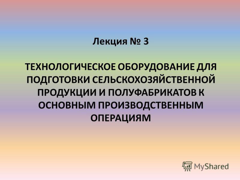 Лекция 3 ТЕХНОЛОГИЧЕСКОЕ ОБОРУДОВАНИЕ ДЛЯ ПОДГОТОВКИ СЕЛЬСКОХОЗЯЙСТВЕННОЙ ПРОДУКЦИИ И ПОЛУФАБРИКАТОВ К ОСНОВНЫМ ПРОИЗВОДСТВЕННЫМ ОПЕРАЦИЯМ