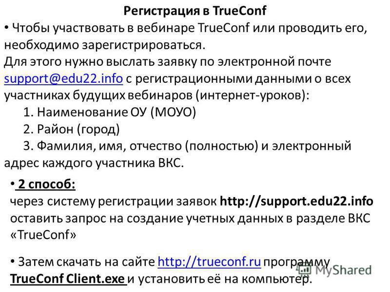 Регистрация в TrueConf Чтобы участвовать в вебинаре TrueConf или проводить его, необходимо зарегистрироваться. Для этого нужно выслать заявку по электронной почте support@edu22.infosupport@edu22. info с регистрационными данными о всех участниках буду