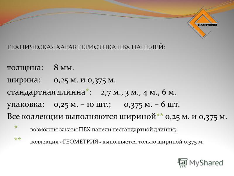 ТЕХНИЧЕСКАЯ ХАРАКТЕРИСТИКА ПВХ ПАНЕЛЕЙ: толщина:8 мм. ширина:0,25 м. и 0,375 м. стандартная длинна*:2,7 м., 3 м., 4 м., 6 м. упаковка:0,25 м. – 10 шт.;0,375 м. – 6 шт. Все коллекции выполняются шириной** 0,25 м. и 0,375 м. * возможны заказы ПВХ панел