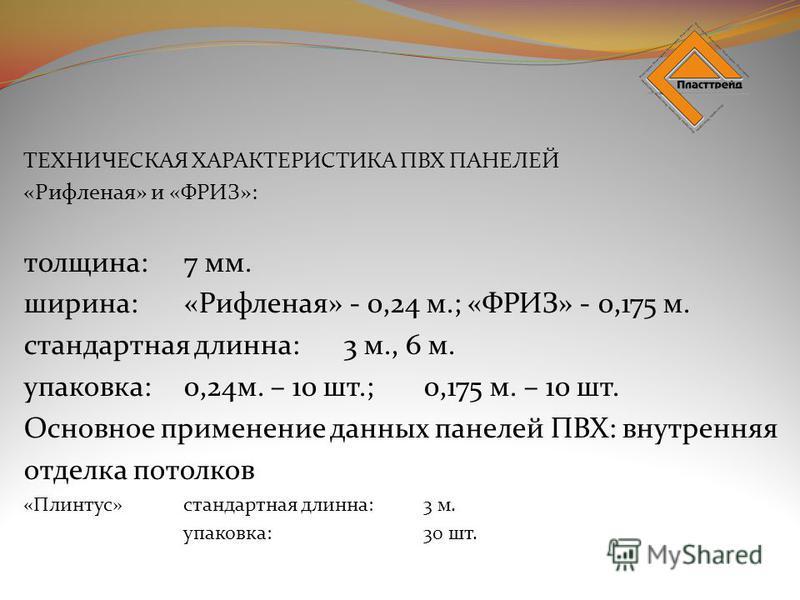 ТЕХНИЧЕСКАЯ ХАРАКТЕРИСТИКА ПВХ ПАНЕЛЕЙ «Рифленая» и «ФРИЗ»: толщина:7 мм. ширина:«Рифленая» - 0,24 м.; «ФРИЗ» - 0,175 м. стандартная длинна:3 м., 6 м. упаковка:0,24 м. – 10 шт.;0,175 м. – 10 шт. Основное применение данных панелей ПВХ: внутренняя отде