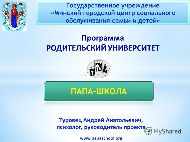 Туровец Андрей Анатольевич, психолог, руководитель проекта www.papaschool.org Программа РОДИТЕЛЬСКИЙ УНИВЕРСИТЕТ Государственное учреждение «Минский городской центр социального обслуживания семьи и детей»