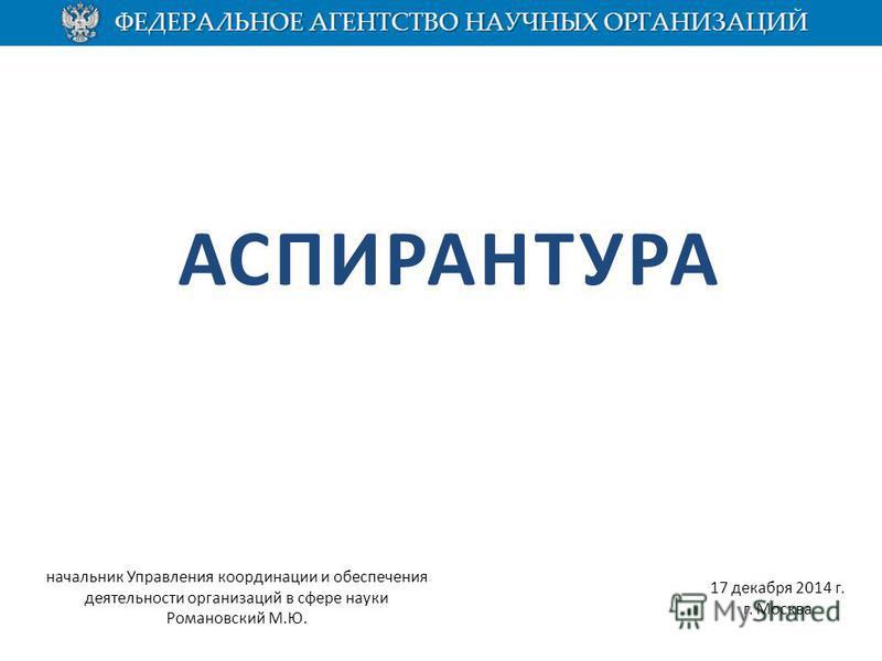АСПИРАНТУРА 17 декабря 2014 г. г. Москва начальник Управления координации и обеспечения деятельности организаций в сфере науки Романовский М.Ю.