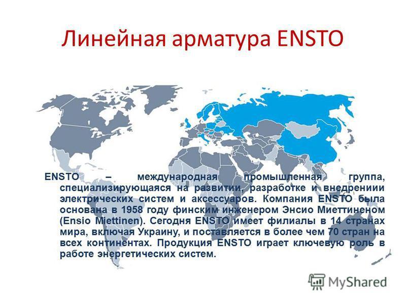 Линейная арматура ENSTO ENSTO – международная промышленная группа, специализирующаяся на развитии, разработке и внедрение электрических систем и аксессуаров. Компания ENSTO была основана в 1958 году финским инженером Энсио Миеттиненом (Ensio Miettine