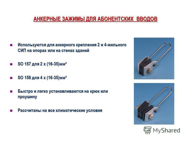 АНКЕРНЫЕ ЗАЖИМЫ ДЛЯ АБОНЕНТСКИХ ВВОДОВ Используются для анкерного крепления 2 и 4-жильного СИП на опорах или на стенах зданий Используются для анкерного крепления 2 и 4-жильного СИП на опорах или на стенах зданий SO 157 для 2 x (16-35)мм² SO 157 для