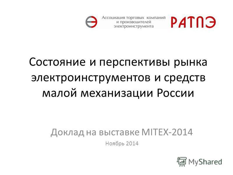 Состояние и перспективы рынка электроинструментов и средств малой механизации России Доклад на выставке MITEX-2014 Ноябрь 2014