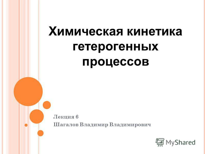 Лекция 6 Шагалов Владимир Владимирович Химическая кинетика гетерогенных процессов