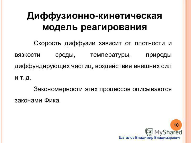 Шагалов Владимир Владимирович Диффузионно-кинетическая модель реагирования Скорость диффузии зависит от плотности и вязкости среды, температуры, природы диффундирующих частиц, воздействия внешних сил и т. д. Закономерности этих процессов описываются