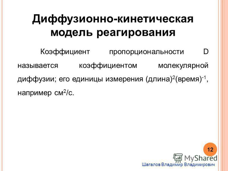 Шагалов Владимир Владимирович Диффузионно-кинетическая модель реагирования Коэффициент пропорциональности D называется коэффициентом молекулярной диффузии; его единицы измерения (длина) 2 (время) -1, например см 2 /с. 12